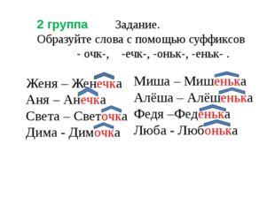 2 группа Задание. Образуйте слова с помощью суффиксов - очк-, -ечк-, -оньк-,