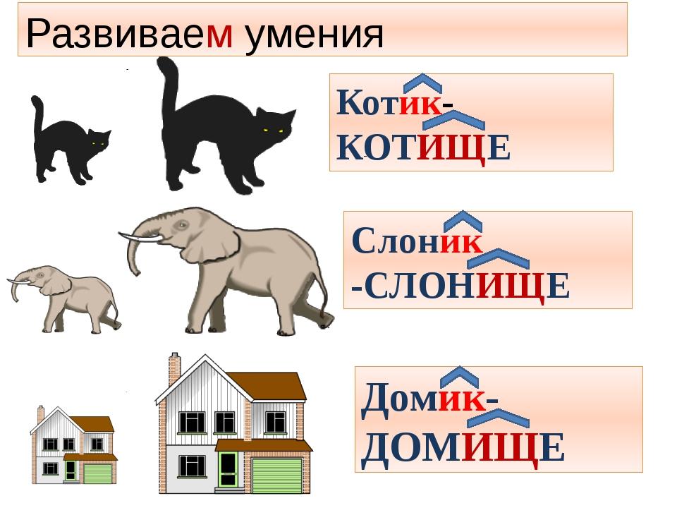 КОТИЩЕ Котик- КОТИЩЕ Слоник -СЛОНИЩЕ Домик-ДОМИЩЕ Развиваем умения
