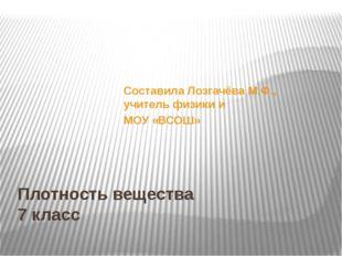 Плотность вещества 7 класс Составила Лозгачёва М.Ф., учитель физики и МОУ «ВС