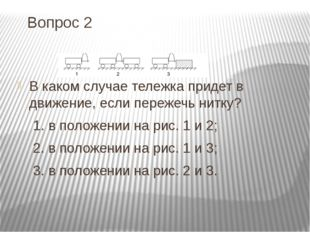 Вопрос 2 В каком случае тележка придет в движение, если пережечь нитку? 1. в