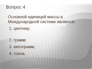 Вопрос 4 Основной единицей массы в Международной системе является: 1. центнер
