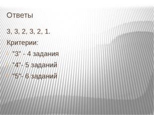 """Ответы 3, 3, 2, 3, 2, 1. Критерии: """"3"""" - 4 задания """"4""""- 5 заданий """"5""""- 6 зада"""