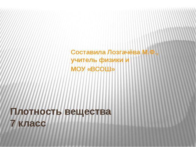 Плотность вещества 7 класс Составила Лозгачёва М.Ф., учитель физики и МОУ «ВС...