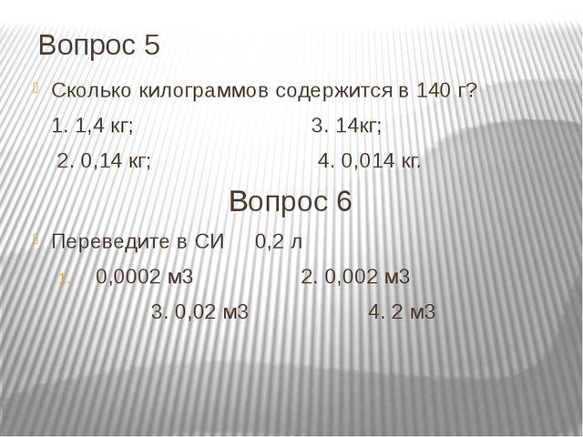 Вопрос 5 Сколько килограммов содержится в 140 г? 1. 1,4 кг; 3. 14кг; 2. 0,14...