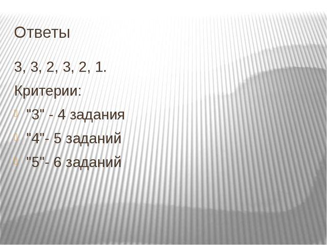 """Ответы 3, 3, 2, 3, 2, 1. Критерии: """"3"""" - 4 задания """"4""""- 5 заданий """"5""""- 6 зада..."""