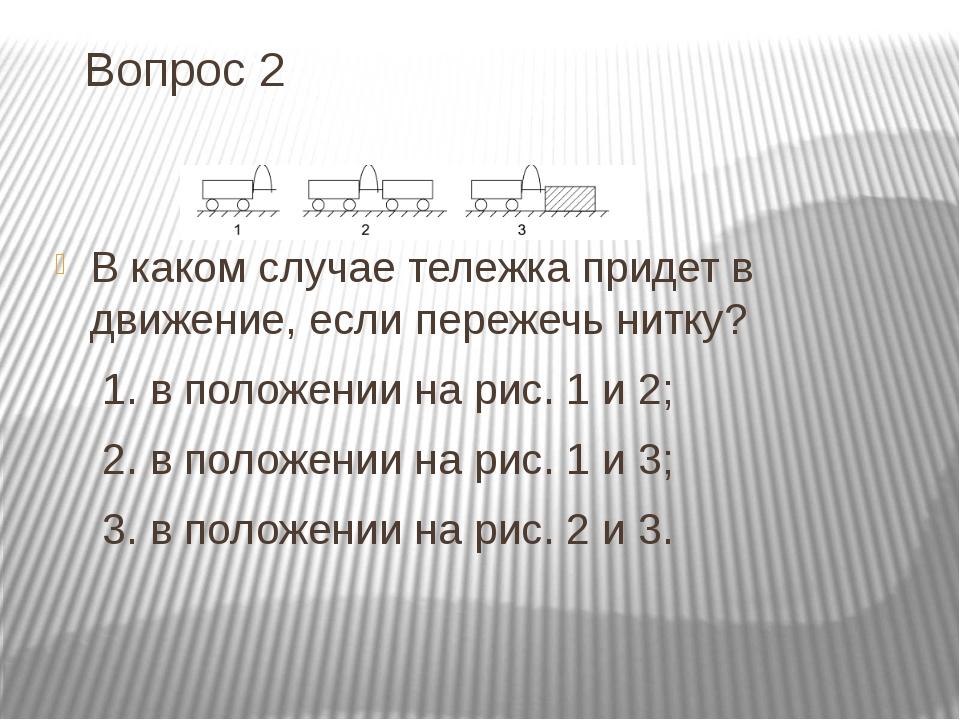 Вопрос 2 В каком случае тележка придет в движение, если пережечь нитку? 1. в...