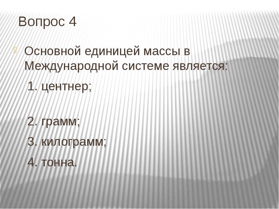 Вопрос 4 Основной единицей массы в Международной системе является: 1. центнер...