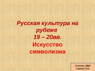 Русская культура на рубеже 19 – 20вв. Искусство символизма Учитель МХК Савчук