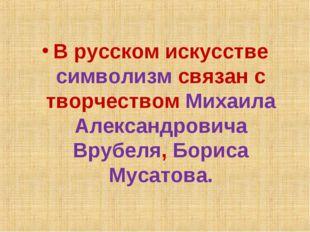 В русском искусстве символизм связан с творчеством Михаила Александровича Вру