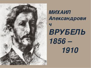 МИХАИЛ Александрович ВРУБЕЛЬ 1856 – 1910
