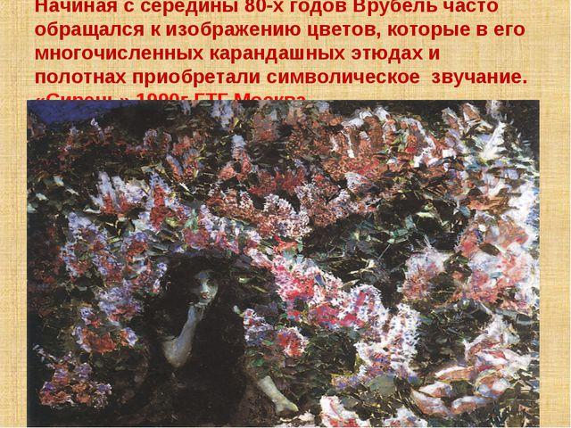 Начиная с середины 80-х годов Врубель часто обращался к изображению цветов, к...