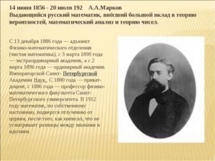 14 июня 1856 - 20 июля 192 А.А.Марков Выдающийся русский математик, внёсший б