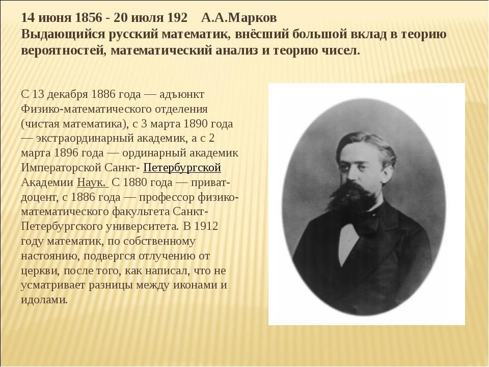 14 июня 1856 - 20 июля 192 А.А.Марков Выдающийся русский математик, внёсший б...