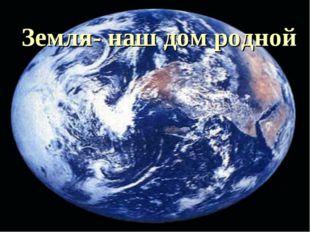 Земля- наш дом родной