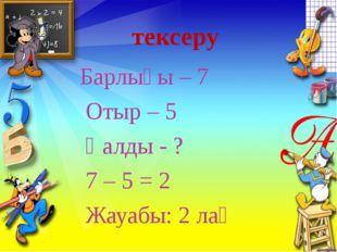 тексеру Барлығы – 7 Отыр – 5 Қалды - ? 7 – 5 = 2 Жауабы: 2 лақ