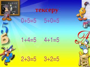 тексеру 0+5=5 5+0=5 1+4=5 4+1=5 2+3=5 3+2=5