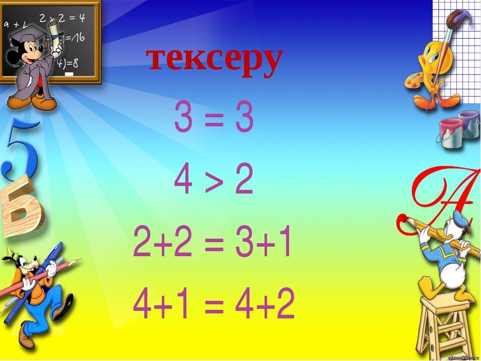 тексеру 3 = 3 4 > 2 2+2 = 3+1 4+1 = 4+2