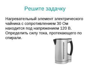 Решите задачку Нагревательный элемент электрического чайника с сопротивлением