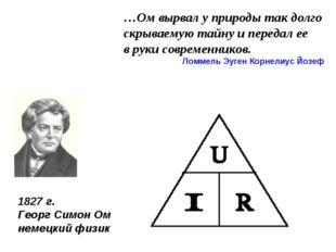 1827 г. Георг Симон Ом немецкий физик …Ом вырвал у природы так долго скрываем
