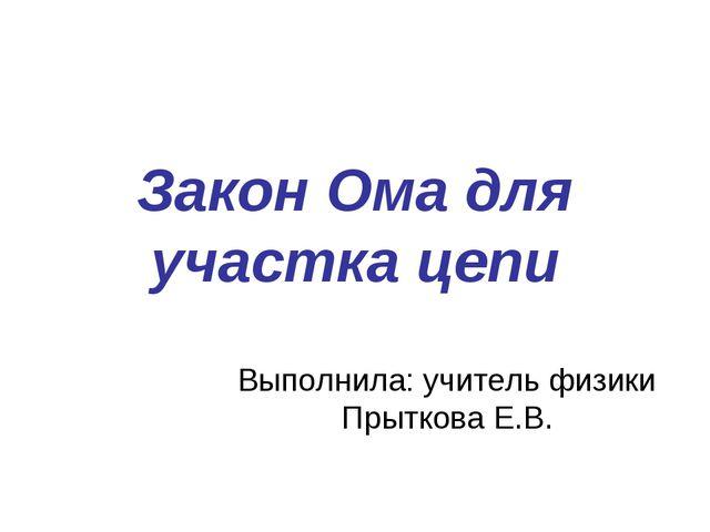 Закон Ома для участка цепи Выполнила: учитель физики Прыткова Е.В.