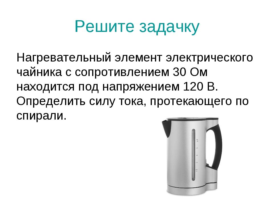 Решите задачку Нагревательный элемент электрического чайника с сопротивлением...