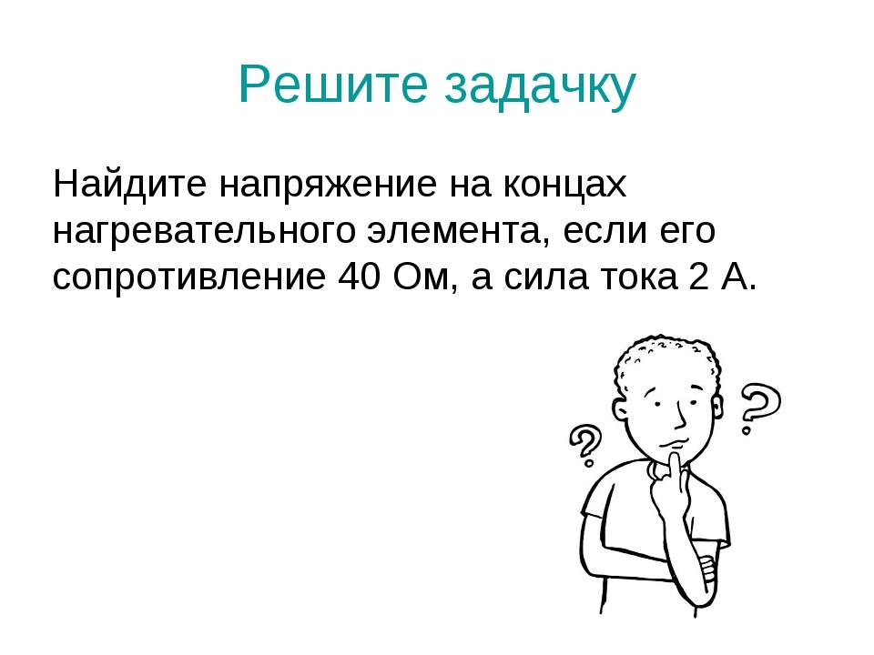 Решите задачку Найдите напряжение на концах нагревательного элемента, если ег...