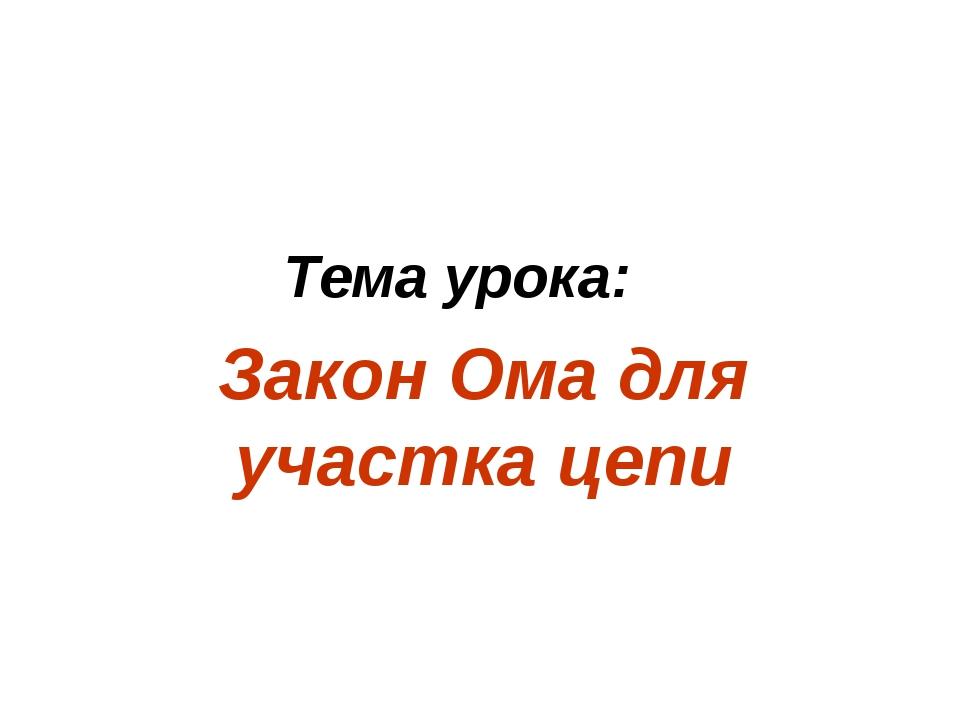 Тема урока: Закон Ома для участка цепи