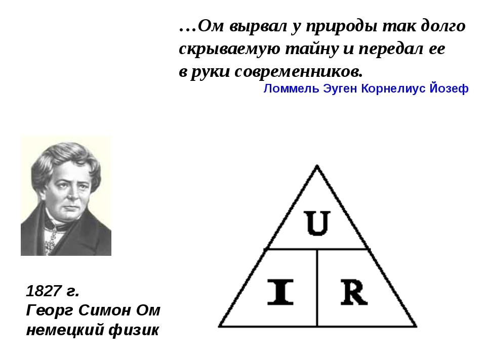 1827 г. Георг Симон Ом немецкий физик …Ом вырвал у природы так долго скрываем...