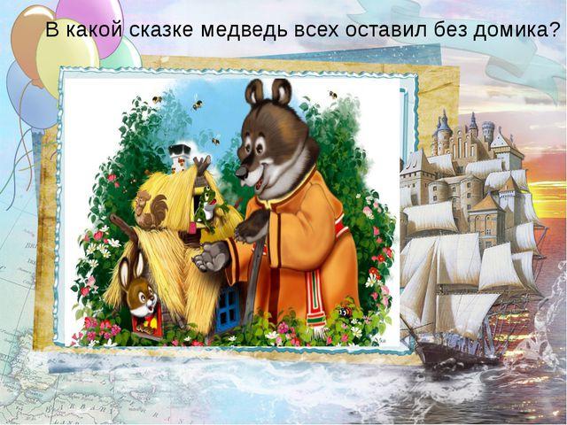 В какой сказке медведь всех оставил без домика?