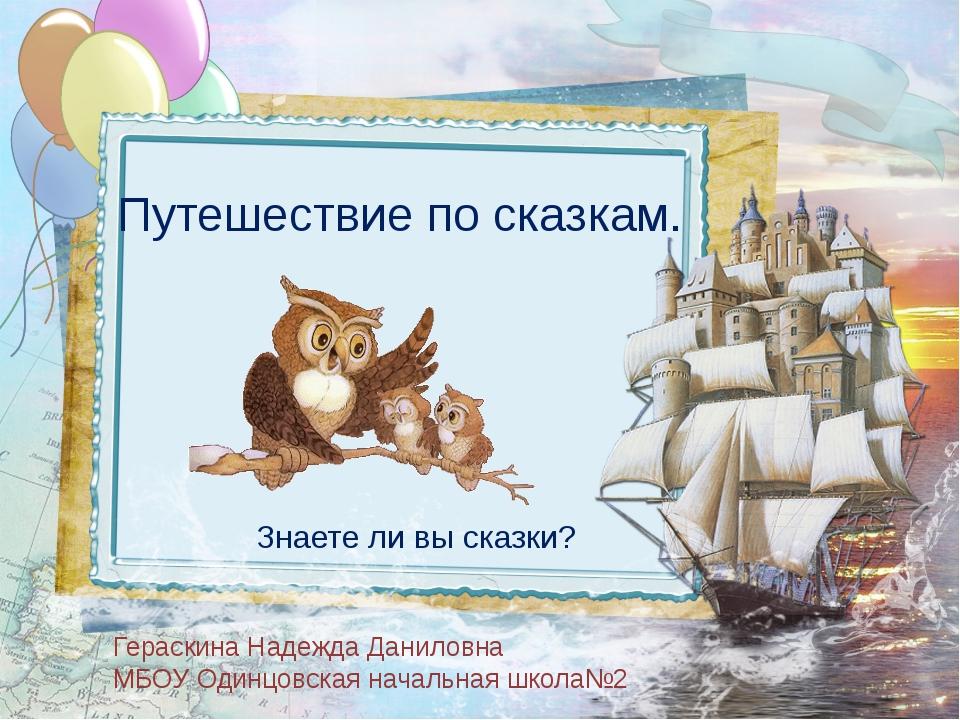 Путешествие по сказкам. Знаете ли вы сказки? Гераскина Надежда Даниловна МБОУ...