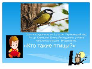«Кто такие птицы?» Урок-исследование во 2 классе. Окружающий мир. Автор: Кузн