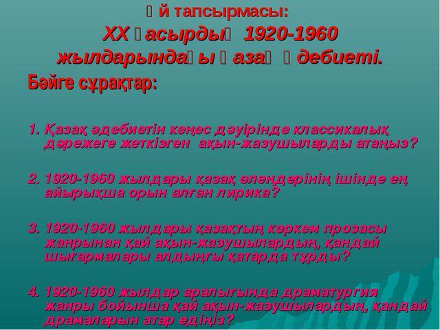 Үй тапсырмасы: XX ғасырдың 1920-1960 жылдарындағы қазақ әдебиеті. Бәйге сұрақ...