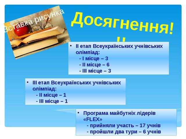 Досягнення!!! ІІІ етап Всеукраїнських учнівських олімпіад: - ІІ місце – 1 -...