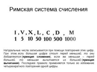 Римская система счисления Натуральные числа записываются при помощи повторени