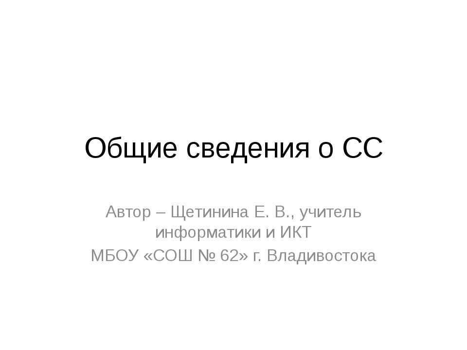 Общие сведения о СС Автор – Щетинина Е. В., учитель информатики и ИКТ МБОУ «С...