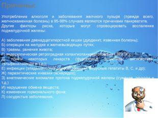 Причины: Употребление алкоголя и заболевания желчного пузыря (прежде всего, ж