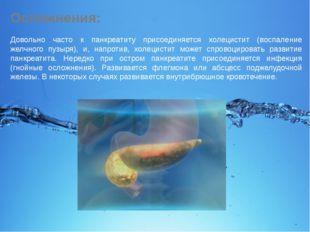 Осложнения: Довольно часто к панкреатиту присоединяется холецистит (воспалени