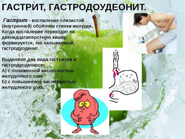 ГАСТРИТ, ГАСТРОДОУДЕОНИТ. Гастрит - воспаление слизистой (внутренней) оболочк...