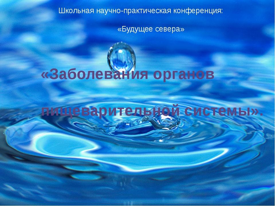 Школьная научно-практическая конференция: «Будущее севера» «Заболевания орга...