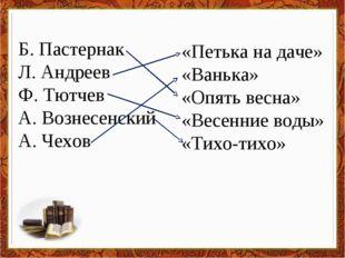 Б. Пастернак Л. Андреев Ф. Тютчев А. Вознесенский А. Чехов «Петька на даче» «