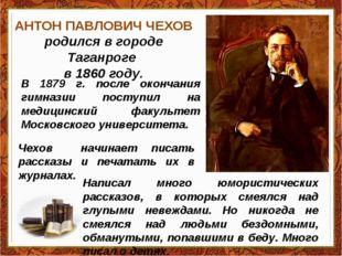 АНТОН ПАВЛОВИЧ ЧЕХОВ родился в городе Таганроге в 1860 году. В 1879 г. после
