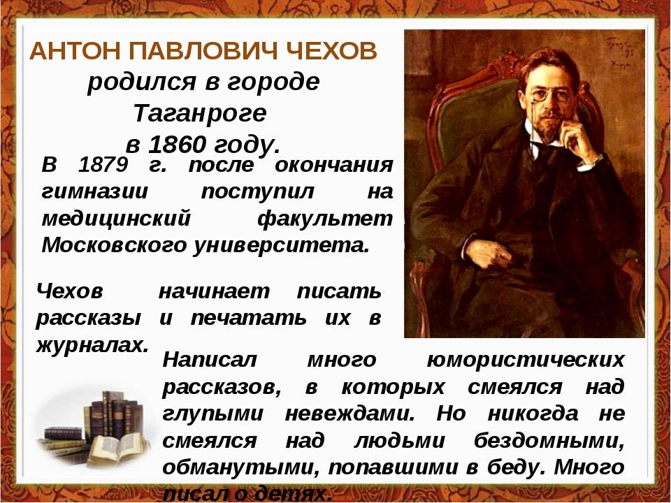 АНТОН ПАВЛОВИЧ ЧЕХОВ родился в городе Таганроге в 1860 году. В 1879 г. после...