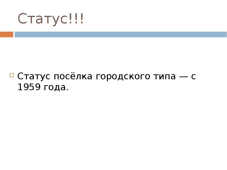 Статус!!! Статус посёлка городского типа — с 1959 года.