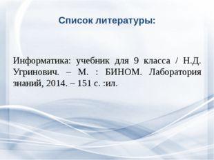 Список литературы: Информатика: учебник для 9 класса / Н.Д. Угринович. – М. :