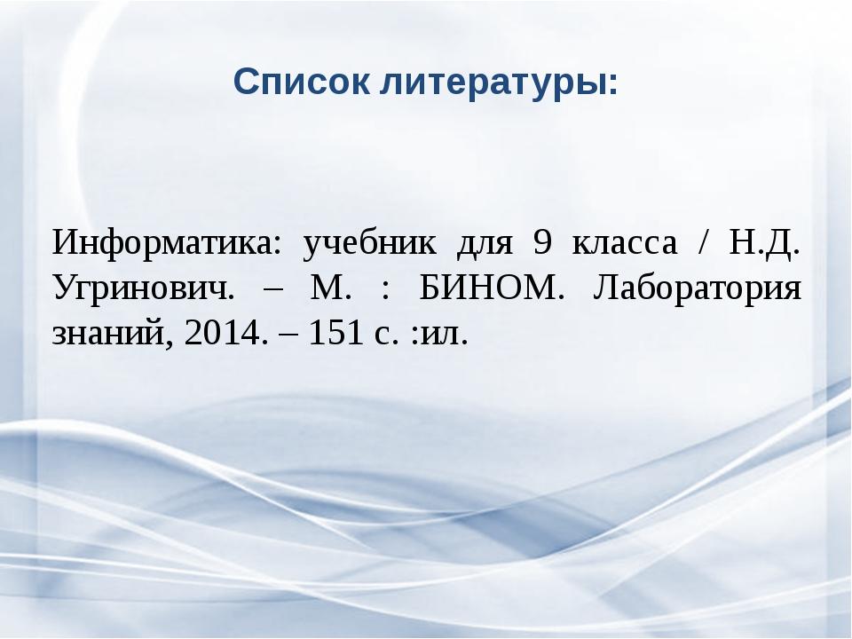 Список литературы: Информатика: учебник для 9 класса / Н.Д. Угринович. – М. :...
