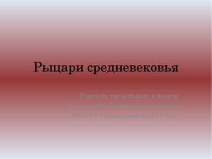 Рыцари средневековья Учитель начальных классов Котовскова Ирина Дмитриевна МК