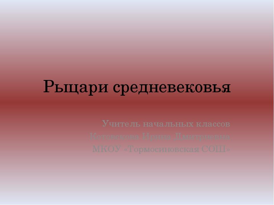 Рыцари средневековья Учитель начальных классов Котовскова Ирина Дмитриевна МК...