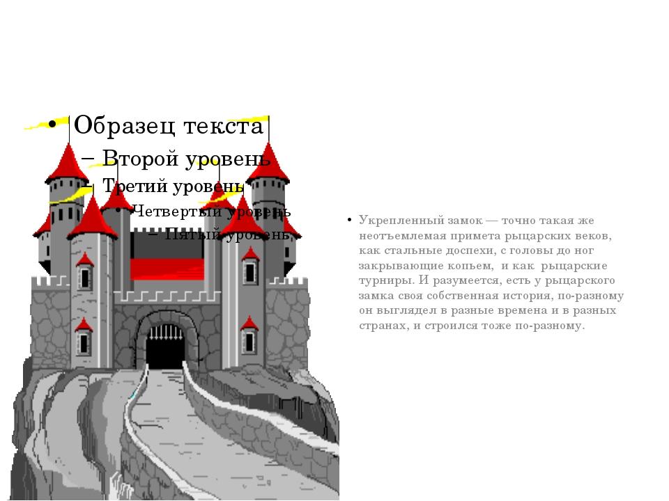 Укрепленный замок— точно такая же неотъемлемая примета рыцарских веков, как...
