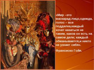 «Мир –это маскарад:лицо,одежда,голос – все подделка,каждый хочет казаться не