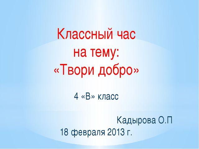 Классный час на тему: «Твори добро» 4 «В» класс Кадырова О.П 18 февраля 2013...